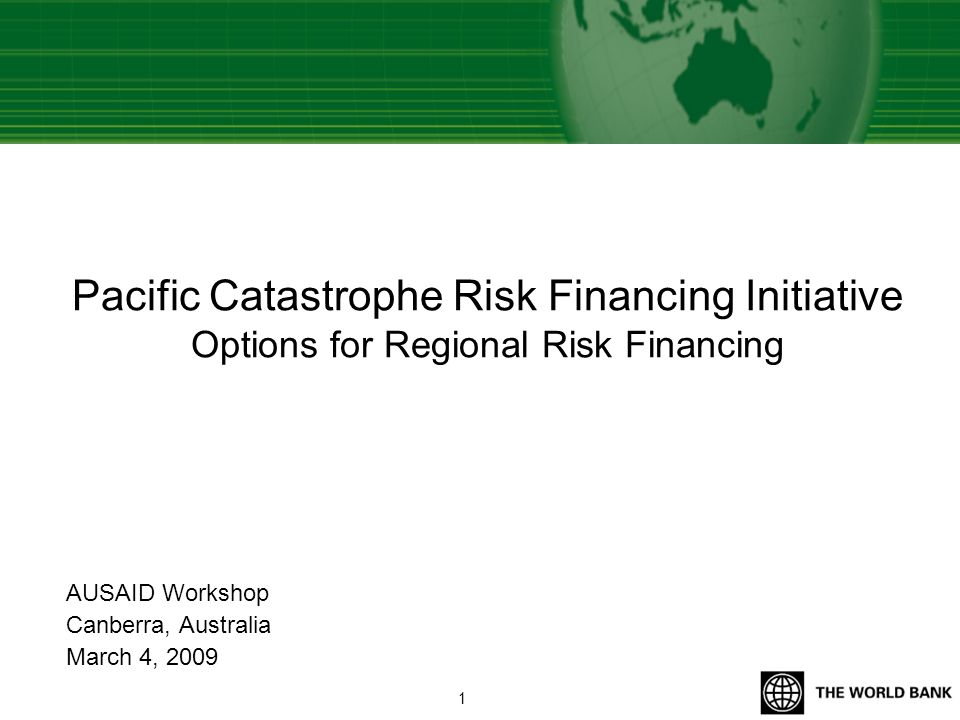 Pacific Catastrophe Risk Financing Initiative Options for Regional Risk Financing AUSAID Workshop Canberra, Australia March 4, 2009 1