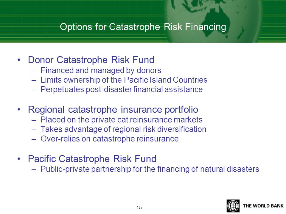 Options for Catastrophe Risk Financing Donor Catastrophe Risk Fund –Financed and managed by donors –Limits ownership of the Pacific Island Countries –