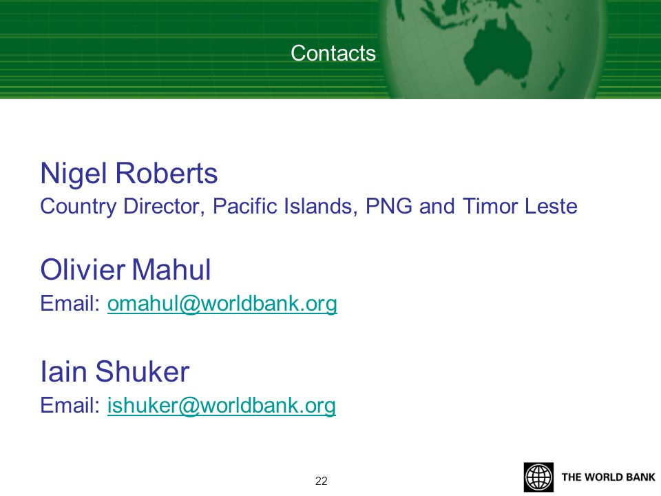Nigel Roberts Country Director, Pacific Islands, PNG and Timor Leste Olivier Mahul Email: omahul@worldbank.orgomahul@worldbank.org Iain Shuker Email: ishuker@worldbank.orgishuker@worldbank.org Contacts 22
