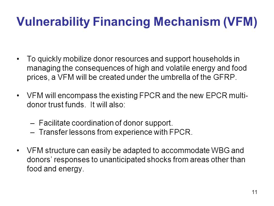 11 Vulnerability Financing Mechanism (VFM) To quickly mobilize donor resources and support households in managing the consequences of high and volatile energy and food prices, a VFM will be created under the umbrella of the GFRP.
