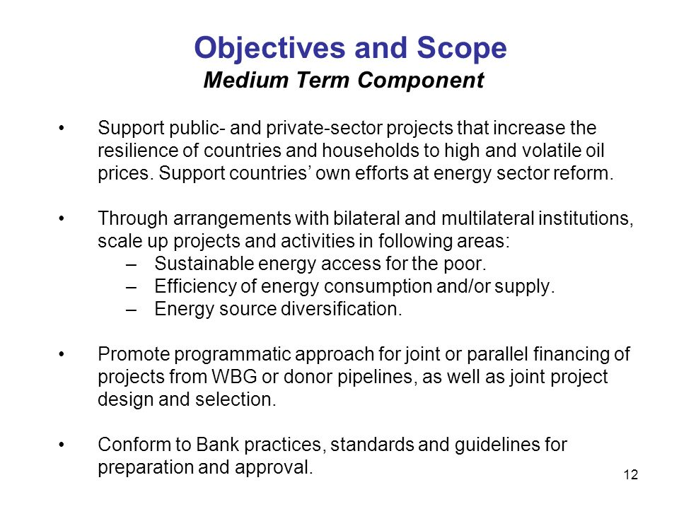 12 Objectives and Scope Medium Term Component Support public- and private-sector projects that increase the resilience of countries and households to high and volatile oil prices.