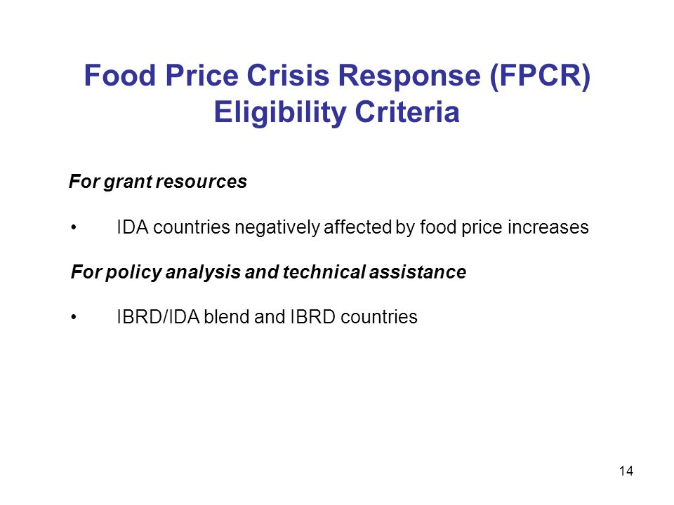 14 Food Price Crisis Response (FPCR) Eligibility Criteria For grant resources IDA countries negatively affected by food price increases For policy analysis and technical assistance IBRD/IDA blend and IBRD countries