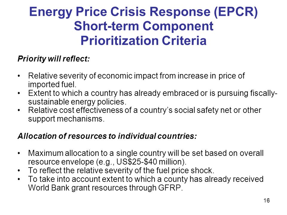 16 Energy Price Crisis Response (EPCR) Short-term Component Prioritization Criteria Priority will reflect: Relative severity of economic impact from increase in price of imported fuel.