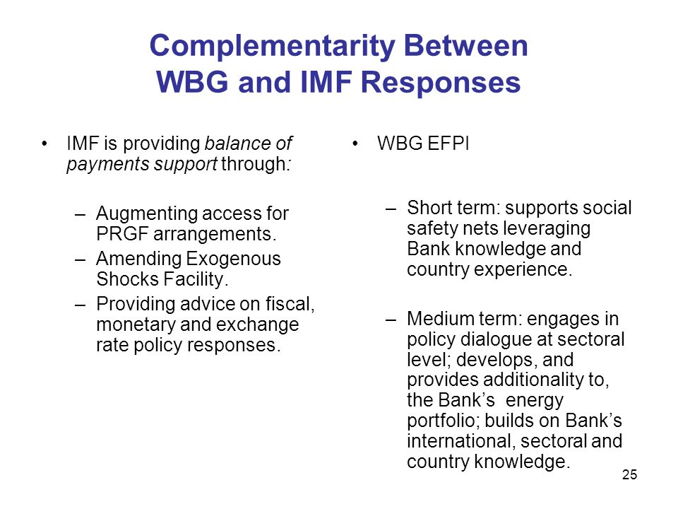 25 Complementarity Between WBG and IMF Responses IMF is providing balance of payments support through: –Augmenting access for PRGF arrangements.