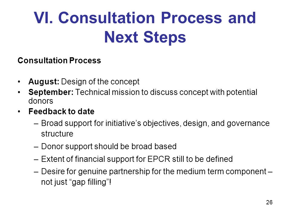 26 VI. Consultation Process and Next Steps Consultation Process August: Design of the concept September: Technical mission to discuss concept with pot
