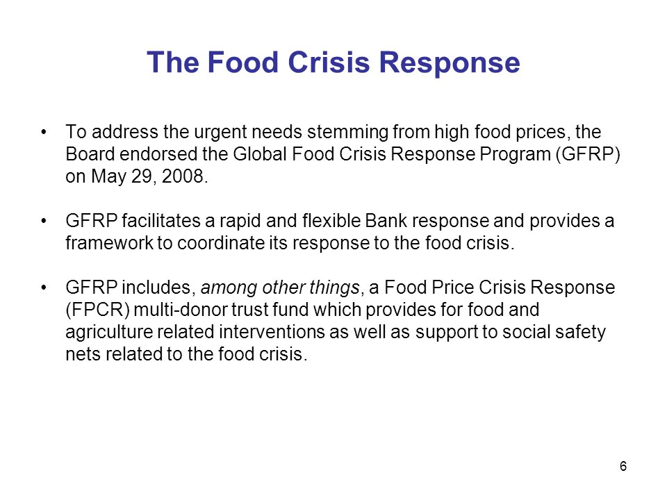 6 The Food Crisis Response To address the urgent needs stemming from high food prices, the Board endorsed the Global Food Crisis Response Program (GFRP) on May 29, 2008.