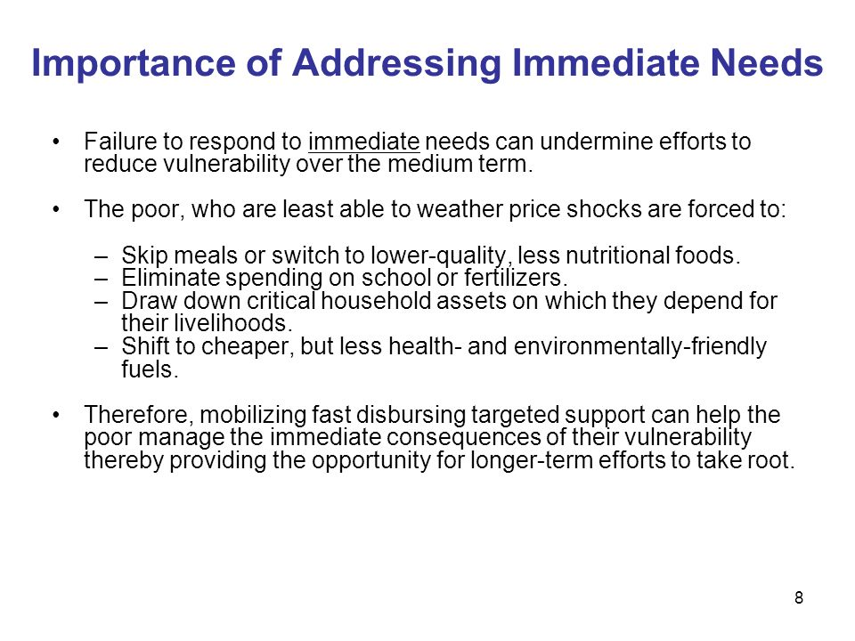 8 Importance of Addressing Immediate Needs Failure to respond to immediate needs can undermine efforts to reduce vulnerability over the medium term.