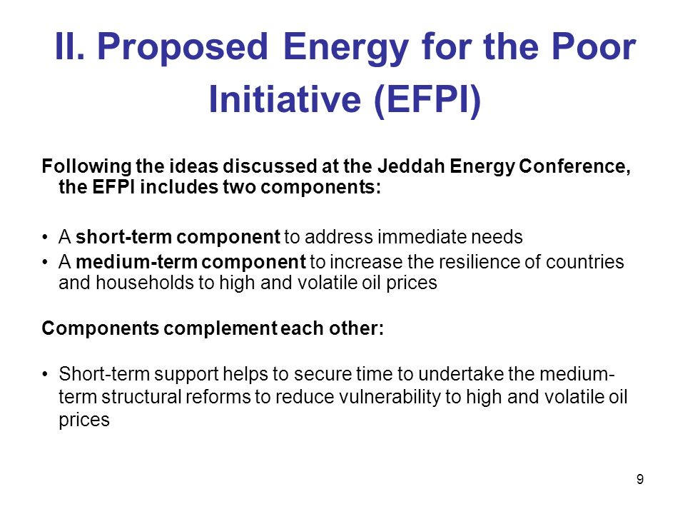 9 II. Proposed Energy for the Poor Initiative (EFPI) Following the ideas discussed at the Jeddah Energy Conference, the EFPI includes two components: