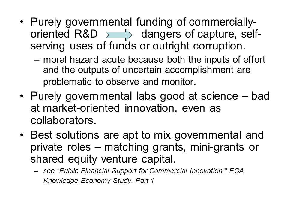 Purely governmental funding of commercially- oriented R&D dangers of capture, self- serving uses of funds or outright corruption.