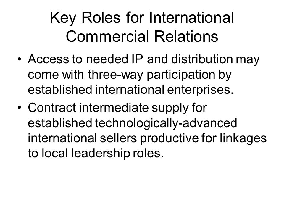 Key Roles for International Commercial Relations Access to needed IP and distribution may come with three-way participation by established international enterprises.