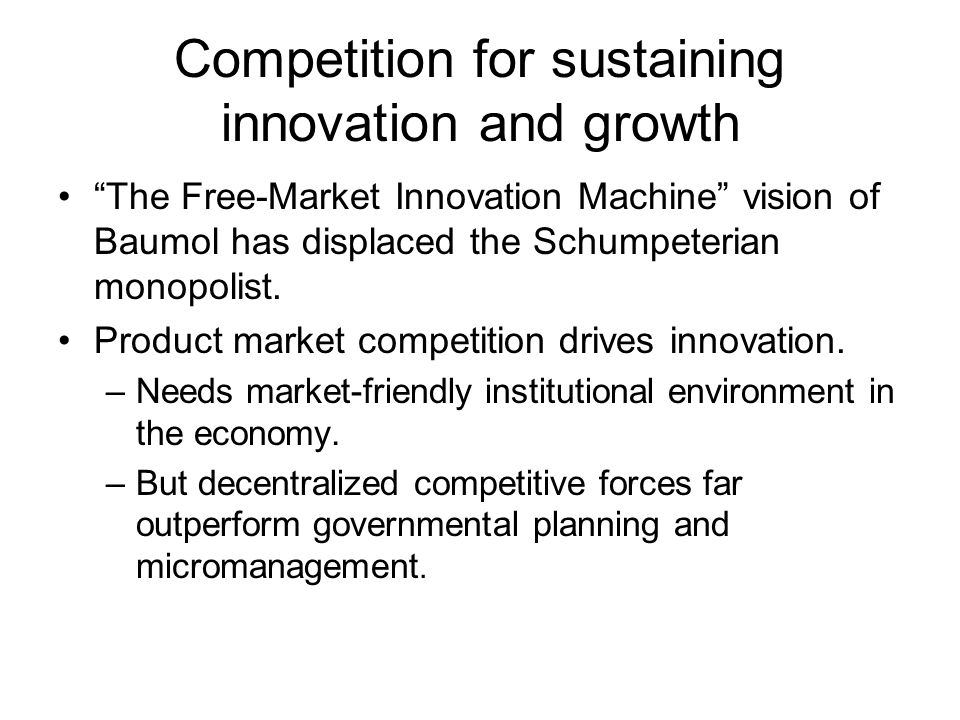 Competition for sustaining innovation and growth The Free-Market Innovation Machine vision of Baumol has displaced the Schumpeterian monopolist.