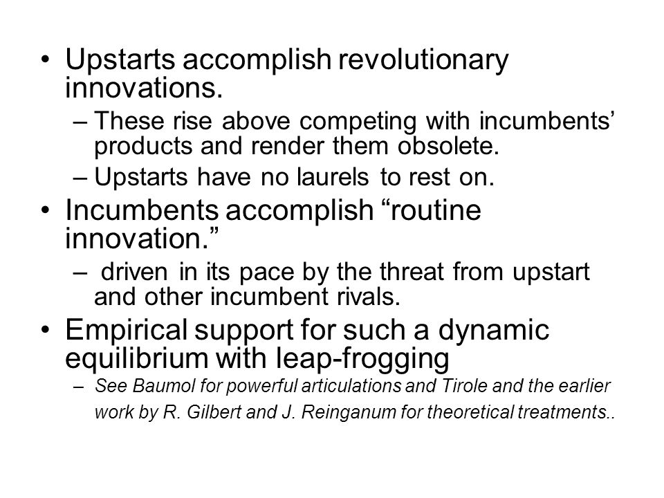 Upstarts accomplish revolutionary innovations. –These rise above competing with incumbents products and render them obsolete. –Upstarts have no laurel