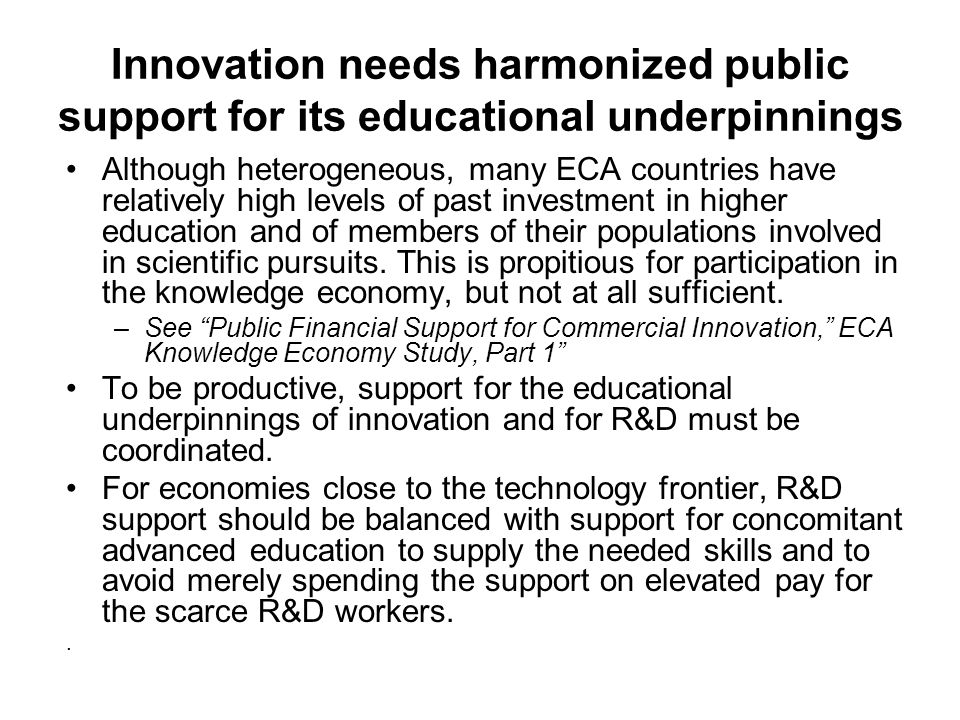 Innovation needs harmonized public support for its educational underpinnings Although heterogeneous, many ECA countries have relatively high levels of past investment in higher education and of members of their populations involved in scientific pursuits.