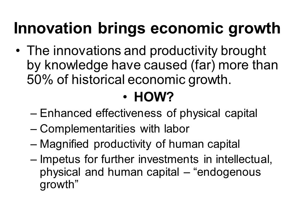 Innovation brings economic growth The innovations and productivity brought by knowledge have caused (far) more than 50% of historical economic growth.
