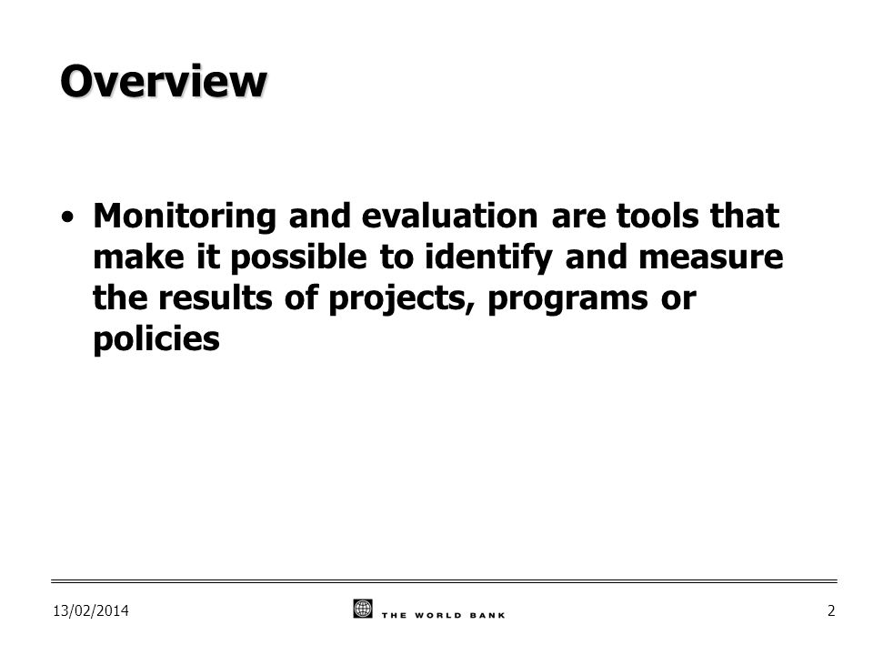 13/02/20142 Overview Monitoring and evaluation are tools that make it possible to identify and measure the results of projects, programs or policies