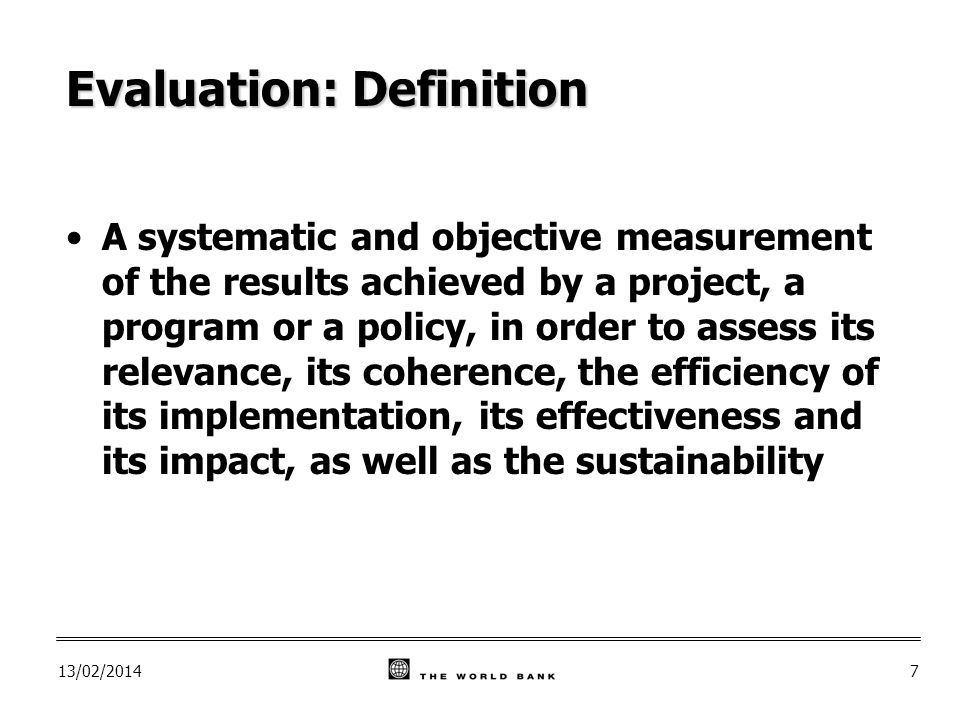 13/02/20147 Evaluation: Definition A systematic and objective measurement of the results achieved by a project, a program or a policy, in order to assess its relevance, its coherence, the efficiency of its implementation, its effectiveness and its impact, as well as the sustainability