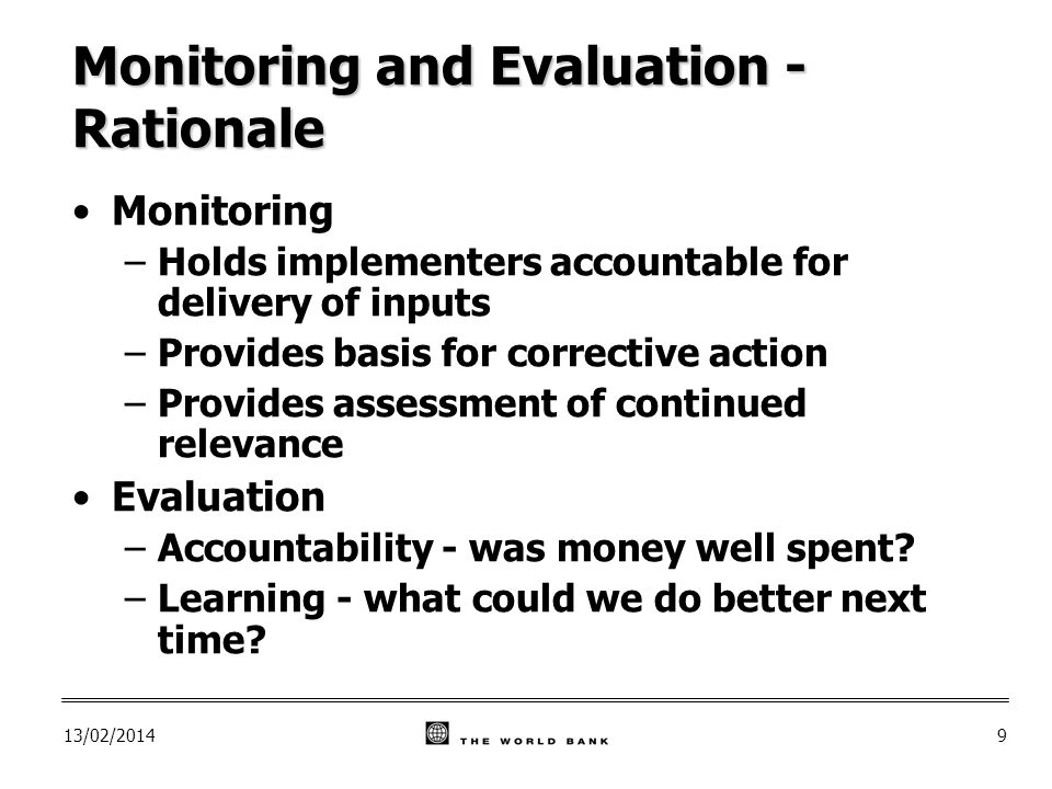 13/02/20149 Monitoring and Evaluation - Rationale Monitoring –Holds implementers accountable for delivery of inputs –Provides basis for corrective action –Provides assessment of continued relevance Evaluation –Accountability - was money well spent.