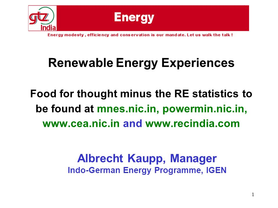 1 Renewable Energy Experiences Food for thought minus the RE statistics to be found at mnes.nic.in, powermin.nic.in, www.cea.nic.in and www.recindia.com Albrecht Kaupp, Manager Indo-German Energy Programme, IGEN