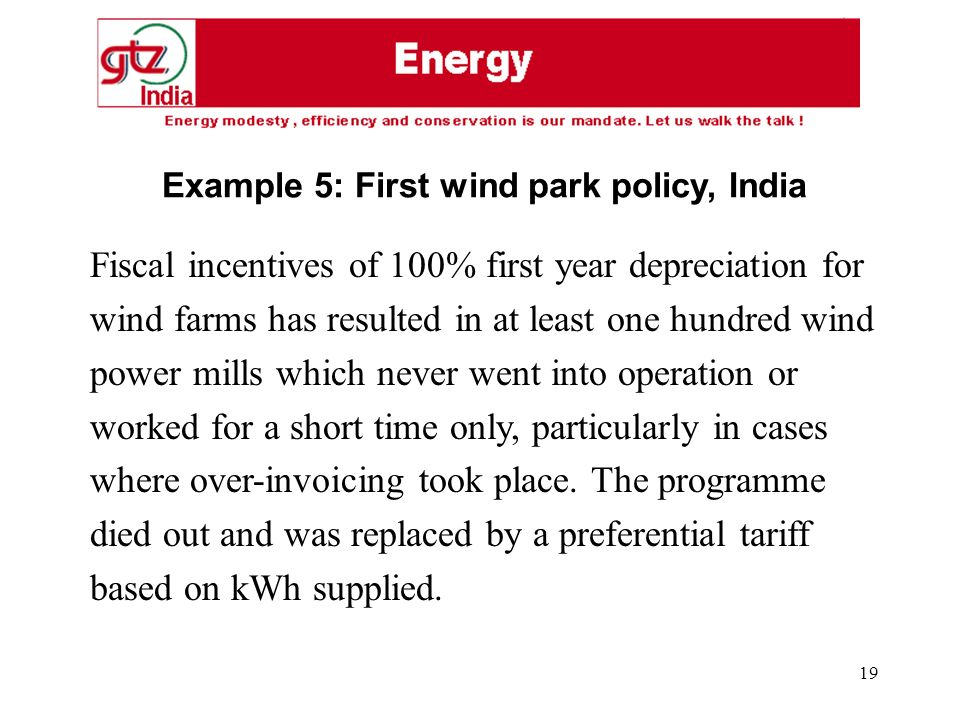 19 Fiscal incentives of 100% first year depreciation for wind farms has resulted in at least one hundred wind power mills which never went into operation or worked for a short time only, particularly in cases where over-invoicing took place.