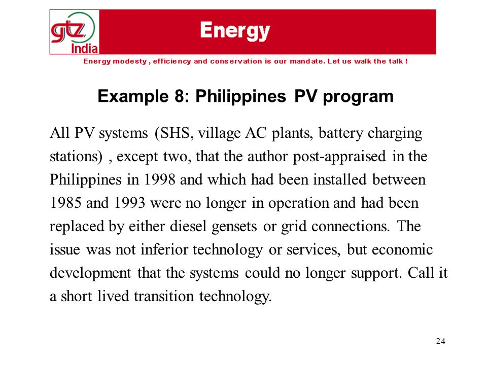 24 Example 8: Philippines PV program All PV systems (SHS, village AC plants, battery charging stations), except two, that the author post-appraised in the Philippines in 1998 and which had been installed between 1985 and 1993 were no longer in operation and had been replaced by either diesel gensets or grid connections.