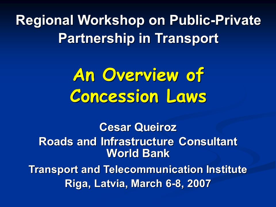 An Overview of Concession Laws Regional Workshop on Public-Private Partnership in Transport Cesar Queiroz Roads and Infrastructure Consultant World Bank Transport and Telecommunication Institute Riga, Latvia, March 6-8, 2007