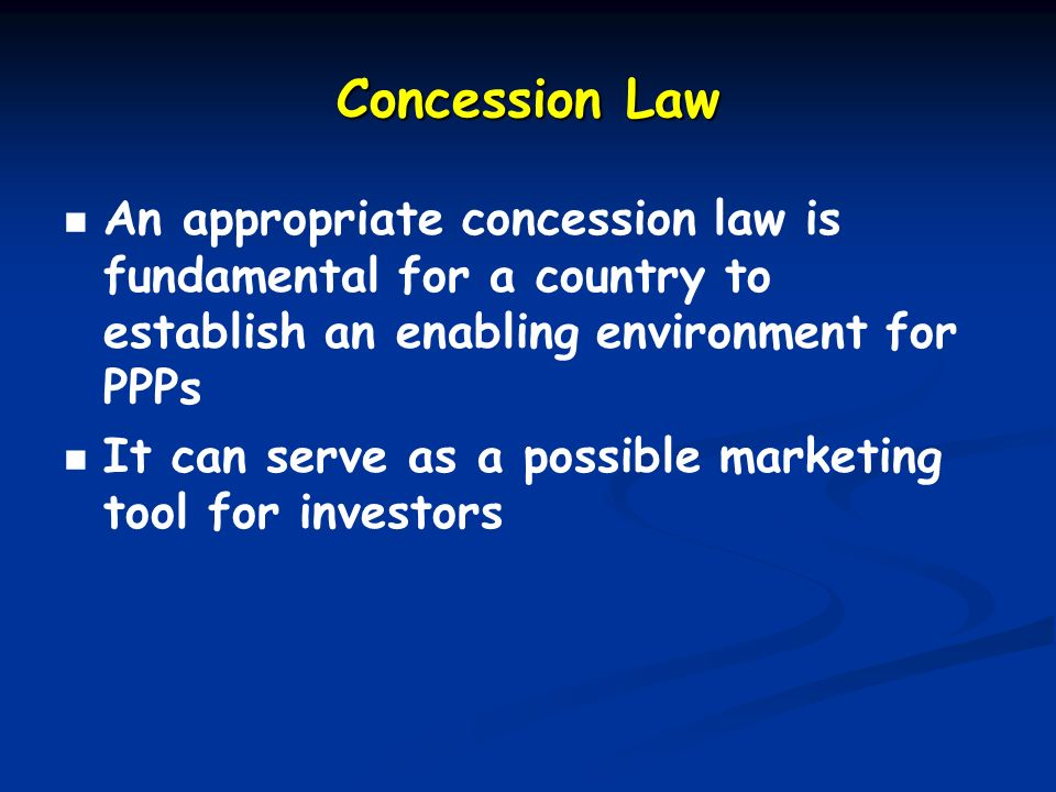 Concession Law An appropriate concession law is fundamental for a country to establish an enabling environment for PPPs It can serve as a possible marketing tool for investors