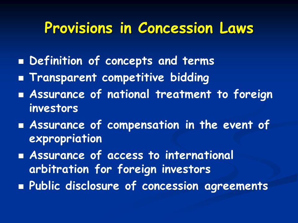 Provisions in Concession Laws Definition of concepts and terms Transparent competitive bidding Assurance of national treatment to foreign investors Assurance of compensation in the event of expropriation Assurance of access to international arbitration for foreign investors Public disclosure of concession agreements