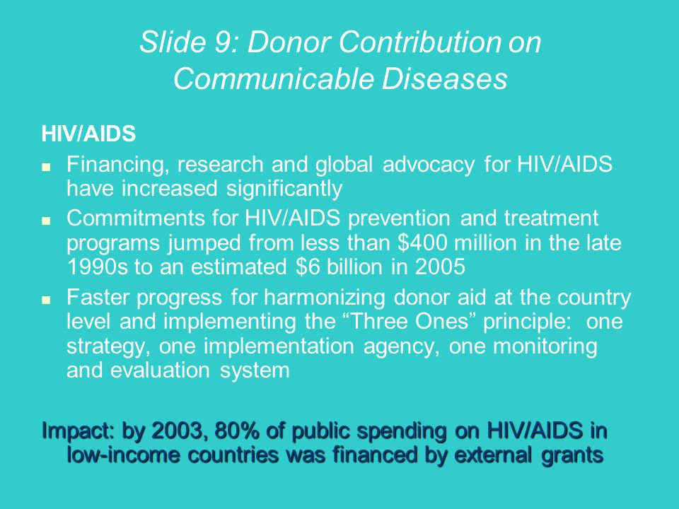 Slide 9: Donor Contribution on Communicable Diseases HIV/AIDS Financing, research and global advocacy for HIV/AIDS have increased significantly Commitments for HIV/AIDS prevention and treatment programs jumped from less than $400 million in the late 1990s to an estimated $6 billion in 2005 Faster progress for harmonizing donor aid at the country level and implementing the Three Ones principle: one strategy, one implementation agency, one monitoring and evaluation system Impact: by 2003, 80% of public spending on HIV/AIDS in low-income countries was financed by external grants
