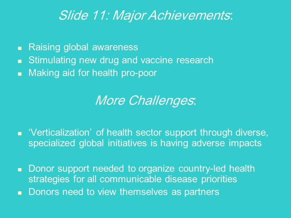 Slide 11: Major Achievements : Raising global awareness Stimulating new drug and vaccine research Making aid for health pro-poor More Challenges : Verticalization of health sector support through diverse, specialized global initiatives is having adverse impacts Donor support needed to organize country-led health strategies for all communicable disease priorities Donors need to view themselves as partners
