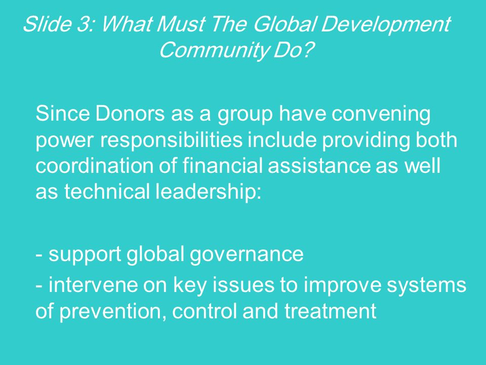 Slide 3: What Must The Global Development Community Do? Since Donors as a group have convening power responsibilities include providing both coordinat