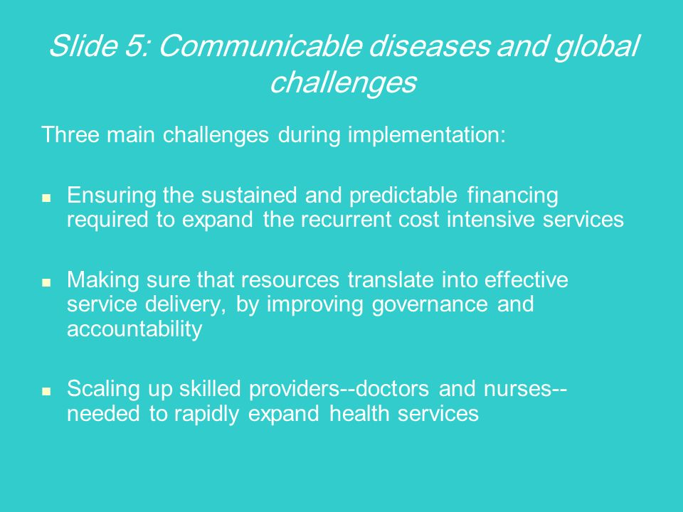 Slide 5: Communicable diseases and global challenges Three main challenges during implementation: Ensuring the sustained and predictable financing required to expand the recurrent cost intensive services Making sure that resources translate into effective service delivery, by improving governance and accountability Scaling up skilled providers--doctors and nurses-- needed to rapidly expand health services
