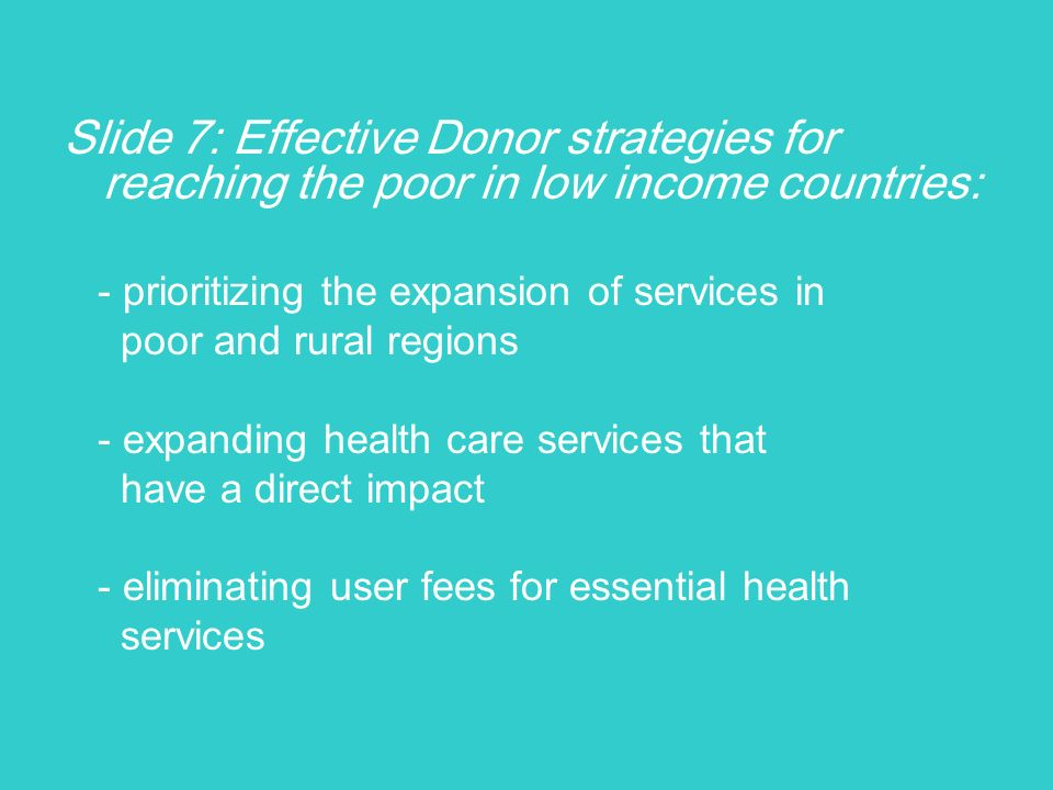 Slide 7: Effective Donor strategies for reaching the poor in low income countries: - prioritizing the expansion of services in poor and rural regions - expanding health care services that have a direct impact - eliminating user fees for essential health services
