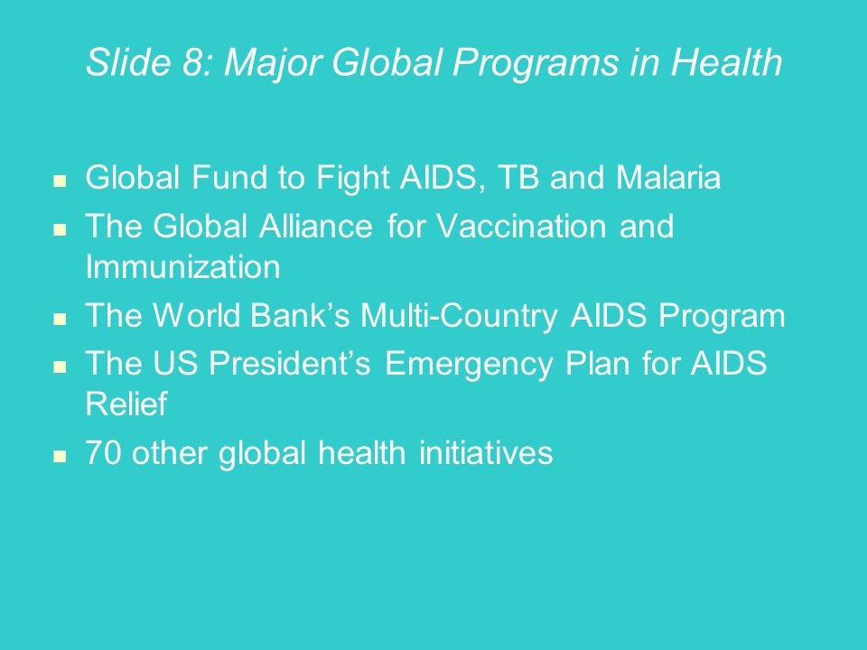 Slide 8: Major Global Programs in Health Global Fund to Fight AIDS, TB and Malaria The Global Alliance for Vaccination and Immunization The World Banks Multi-Country AIDS Program The US Presidents Emergency Plan for AIDS Relief 70 other global health initiatives