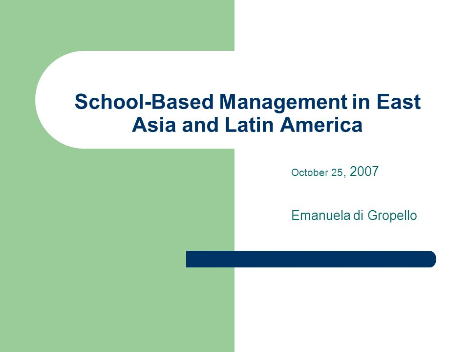 School-Based Management in East Asia and Latin America October 25, 2007 Emanuela di Gropello