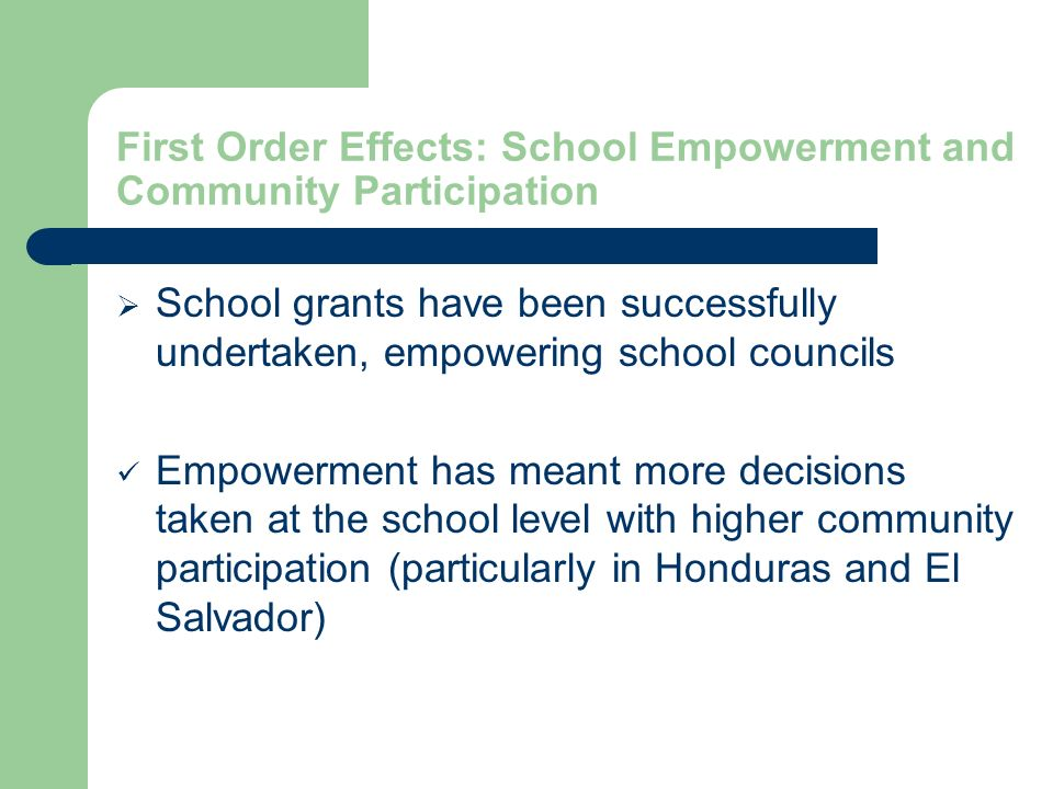 First Order Effects: School Empowerment and Community Participation School grants have been successfully undertaken, empowering school councils Empowerment has meant more decisions taken at the school level with higher community participation (particularly in Honduras and El Salvador)