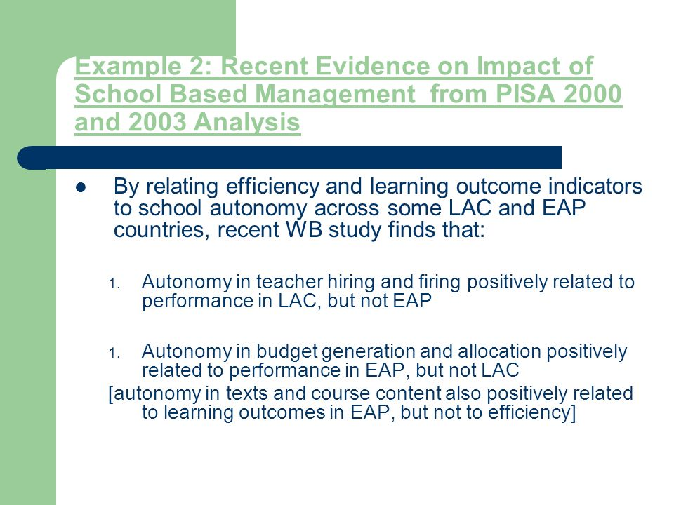 Example 2: Recent Evidence on Impact of School Based Management from PISA 2000 and 2003 Analysis By relating efficiency and learning outcome indicators to school autonomy across some LAC and EAP countries, recent WB study finds that: 1.