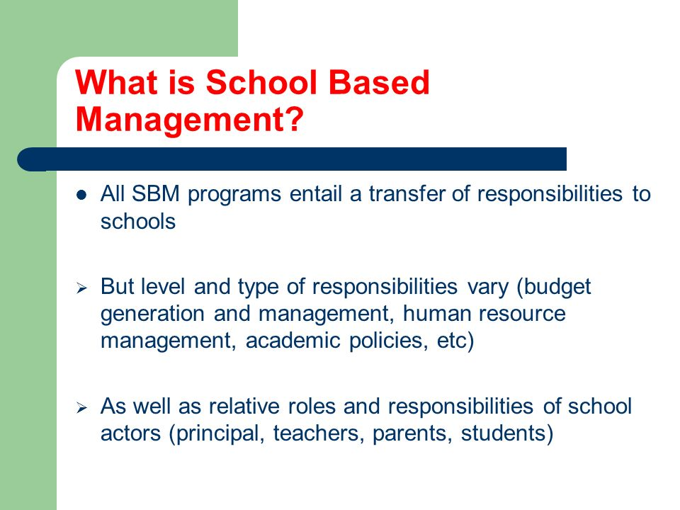 Main Components of SBM in Central America School Councils (mostly parents) Councils functions: teacher management, school maintenance, some pedagogical authority Teachers characteristics: one-year contracts, generally less benefits School grants: key in empowering councils, monthly or quarterly, use of allocation formulae