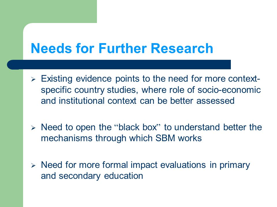 Needs for Further Research Existing evidence points to the need for more context- specific country studies, where role of socio-economic and institutional context can be better assessed Need to open the black box to understand better the mechanisms through which SBM works Need for more formal impact evaluations in primary and secondary education
