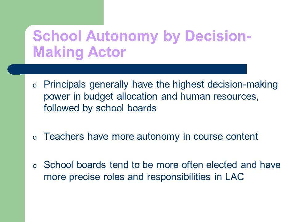 School Autonomy by Decision- Making Actor o Principals generally have the highest decision-making power in budget allocation and human resources, followed by school boards o Teachers have more autonomy in course content o School boards tend to be more often elected and have more precise roles and responsibilities in LAC