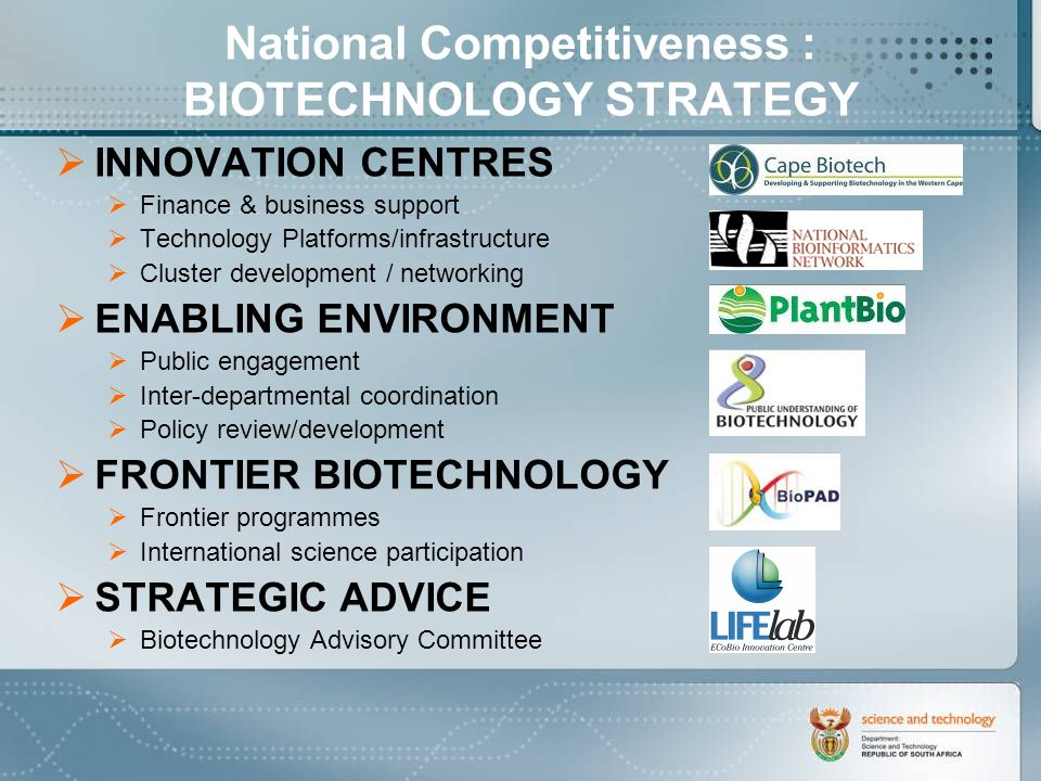 National Competitiveness : BIOTECHNOLOGY STRATEGY INNOVATION CENTRES Finance & business support Technology Platforms/infrastructure Cluster development / networking ENABLING ENVIRONMENT Public engagement Inter-departmental coordination Policy review/development FRONTIER BIOTECHNOLOGY Frontier programmes International science participation STRATEGIC ADVICE Biotechnology Advisory Committee