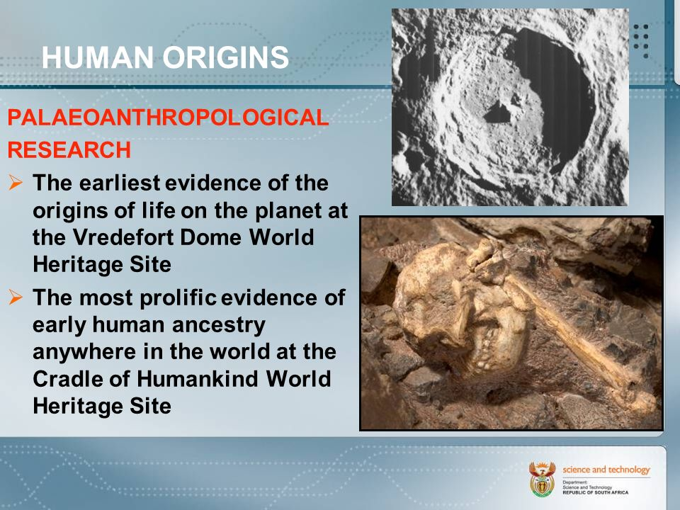 HUMAN ORIGINS PALAEOANTHROPOLOGICAL RESEARCH The earliest evidence of the origins of life on the planet at the Vredefort Dome World Heritage Site The most prolific evidence of early human ancestry anywhere in the world at the Cradle of Humankind World Heritage Site