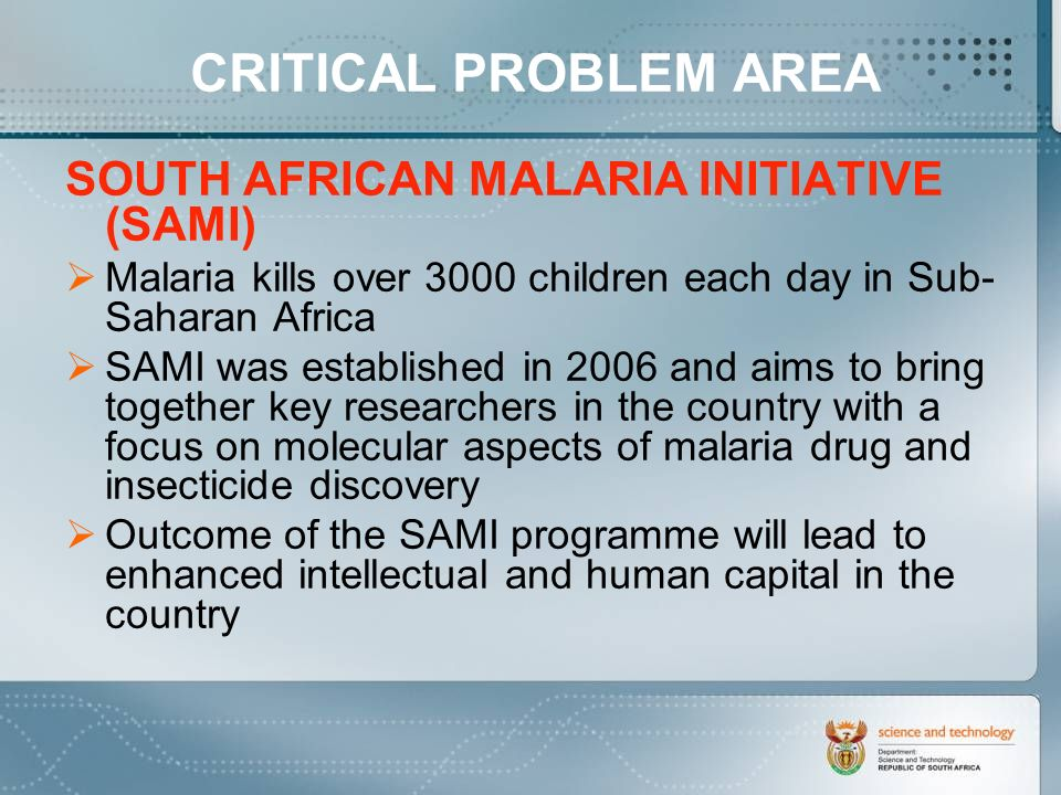 SOUTH AFRICAN MALARIA INITIATIVE (SAMI) Malaria kills over 3000 children each day in Sub- Saharan Africa SAMI was established in 2006 and aims to bring together key researchers in the country with a focus on molecular aspects of malaria drug and insecticide discovery Outcome of the SAMI programme will lead to enhanced intellectual and human capital in the country