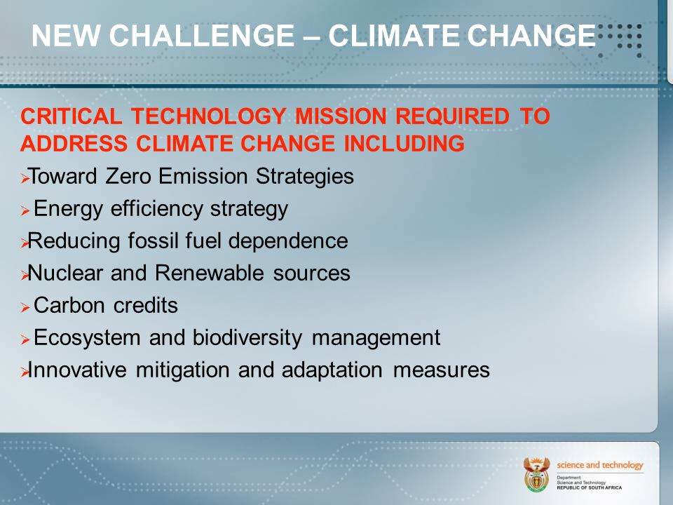 CRITICAL TECHNOLOGY MISSION REQUIRED TO ADDRESS CLIMATE CHANGE INCLUDING Toward Zero Emission Strategies Energy efficiency strategy Reducing fossil fuel dependence Nuclear and Renewable sources Carbon credits Ecosystem and biodiversity management Innovative mitigation and adaptation measures NEW CHALLENGE – CLIMATE CHANGE