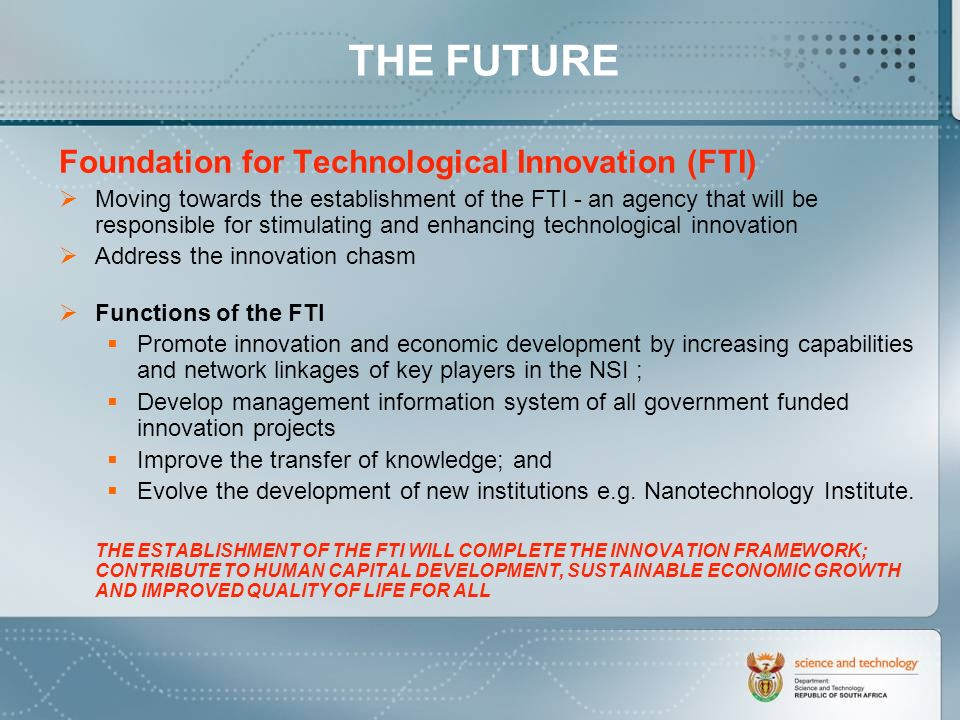 THE FUTURE Foundation for Technological Innovation (FTI) Moving towards the establishment of the FTI - an agency that will be responsible for stimulating and enhancing technological innovation Address the innovation chasm Functions of the FTI Promote innovation and economic development by increasing capabilities and network linkages of key players in the NSI ; Develop management information system of all government funded innovation projects Improve the transfer of knowledge; and Evolve the development of new institutions e.g.