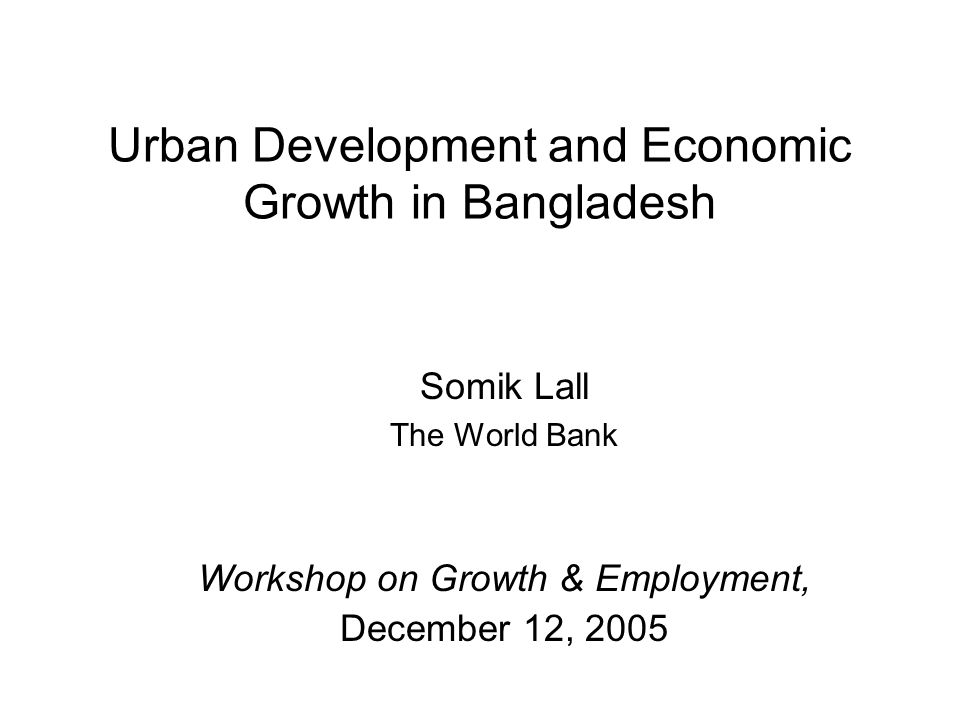 Urban Development and Economic Growth in Bangladesh Somik Lall The World Bank Workshop on Growth & Employment, December 12, 2005