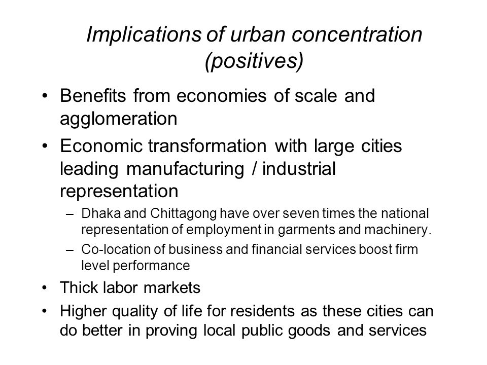 Implications of urban concentration (positives) Benefits from economies of scale and agglomeration Economic transformation with large cities leading manufacturing / industrial representation –Dhaka and Chittagong have over seven times the national representation of employment in garments and machinery.
