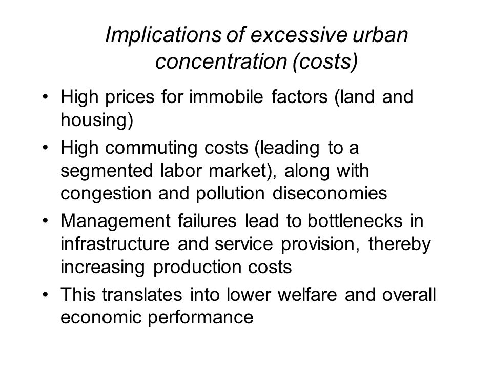 Implications of excessive urban concentration (costs) High prices for immobile factors (land and housing) High commuting costs (leading to a segmented