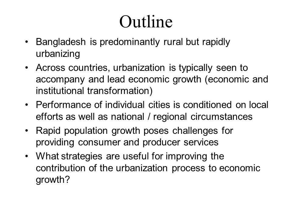 Outline Bangladesh is predominantly rural but rapidly urbanizing Across countries, urbanization is typically seen to accompany and lead economic growth (economic and institutional transformation) Performance of individual cities is conditioned on local efforts as well as national / regional circumstances Rapid population growth poses challenges for providing consumer and producer services What strategies are useful for improving the contribution of the urbanization process to economic growth