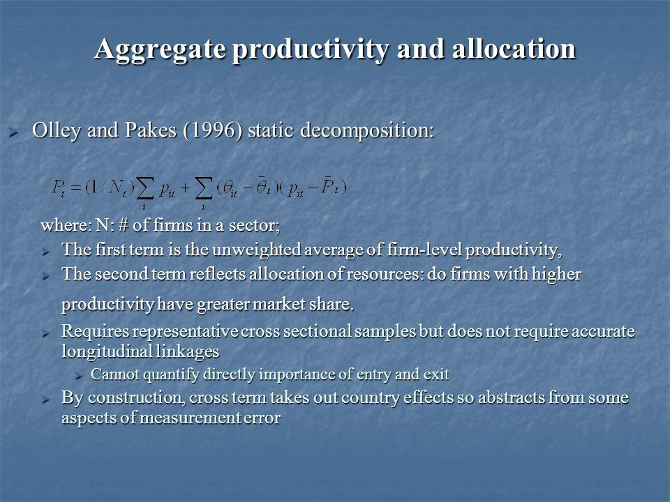 Aggregate productivity and allocation Olley and Pakes (1996) static decomposition: Olley and Pakes (1996) static decomposition: where: N: # of firms in a sector; The first term is the unweighted average of firm-level productivity, The first term is the unweighted average of firm-level productivity, The second term reflects allocation of resources: do firms with higher productivity have greater market share.