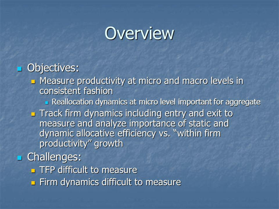 Overview Objectives: Objectives: Measure productivity at micro and macro levels in consistent fashion Measure productivity at micro and macro levels in consistent fashion Reallocation dynamics at micro level important for aggregate Reallocation dynamics at micro level important for aggregate Track firm dynamics including entry and exit to measure and analyze importance of static and dynamic allocative efficiency vs.